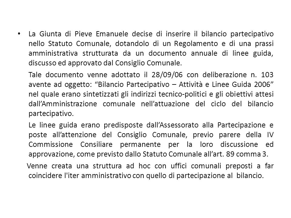 La Giunta di Pieve Emanuele decise di inserire il bilancio partecipativo nello Statuto Comunale, dotandolo di un Regolamento e di una prassi amministrativa strutturata da un documento annuale di linee guida, discusso ed approvato dal Consiglio Comunale.