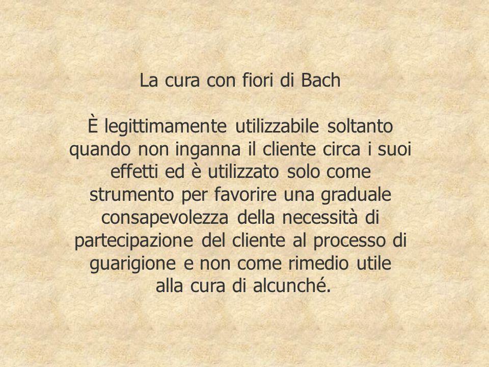La cura con fiori di Bach È legittimamente utilizzabile soltanto quando non inganna il cliente circa i suoi effetti ed è utilizzato solo come strumento per favorire una graduale consapevolezza della necessità di partecipazione del cliente al processo di guarigione e non come rimedio utile alla cura di alcunché.