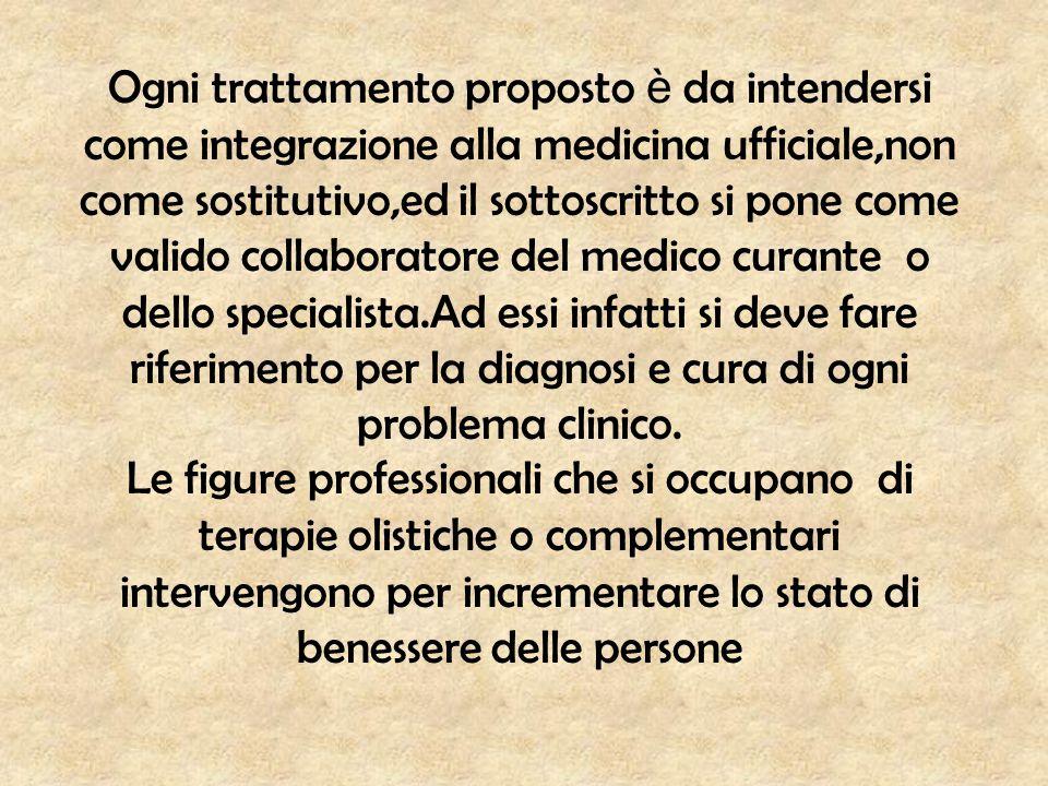 Ogni trattamento proposto è da intendersi come integrazione alla medicina ufficiale,non come sostitutivo,ed il sottoscritto si pone come valido collaboratore del medico curante o dello specialista.Ad essi infatti si deve fare riferimento per la diagnosi e cura di ogni problema clinico.