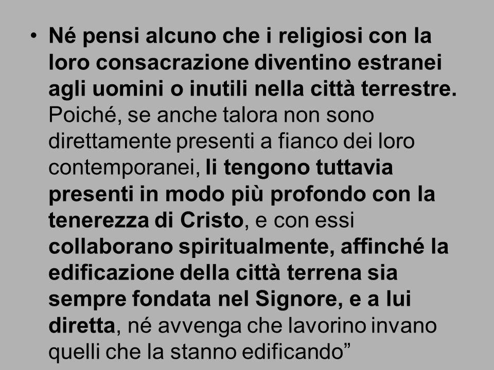 Né pensi alcuno che i religiosi con la loro consacrazione diventino estranei agli uomini o inutili nella città terrestre.