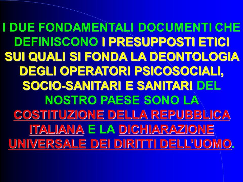 I DUE FONDAMENTALI DOCUMENTI CHE DEFINISCONO I PRESUPPOSTI ETICI SUI QUALI SI FONDA LA DEONTOLOGIA DEGLI OPERATORI PSICOSOCIALI, SOCIO-SANITARI E SANITARI DEL NOSTRO PAESE SONO LA COSTITUZIONE DELLA REPUBBLICA ITALIANA E LA DICHIARAZIONE UNIVERSALE DEI DIRITTI DELL'UOMO.