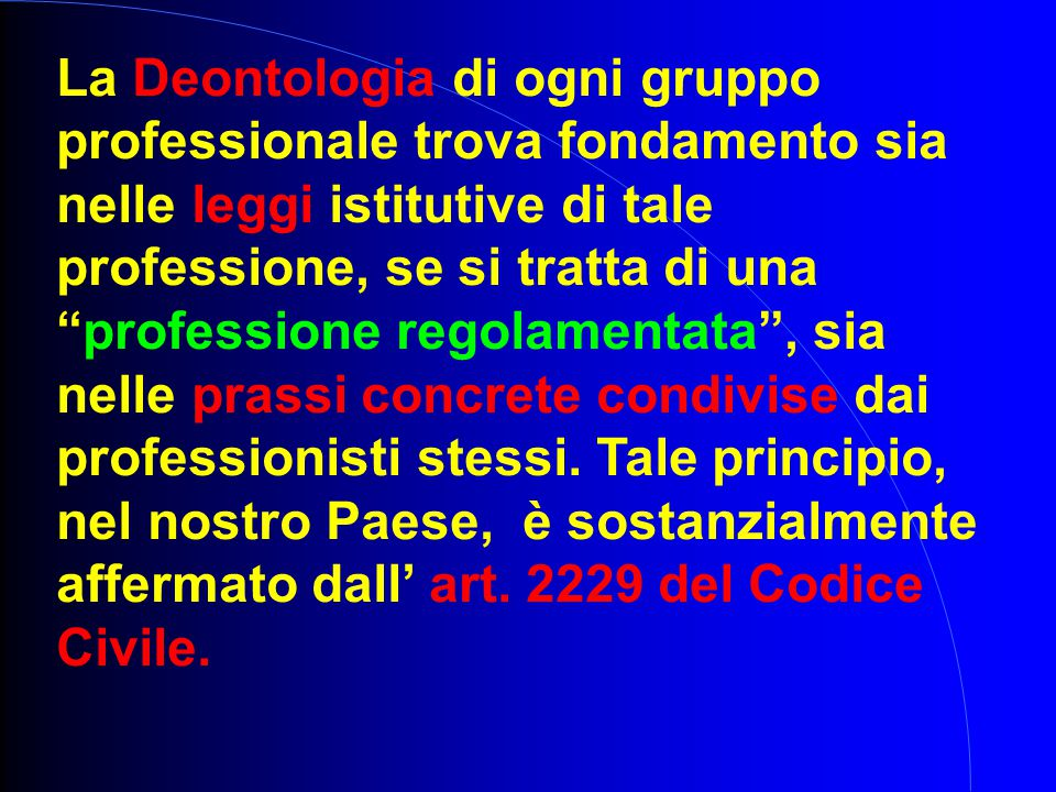 La Deontologia di ogni gruppo professionale trova fondamento sia nelle leggi istitutive di tale professione, se si tratta di una professione regolamentata , sia nelle prassi concrete condivise dai professionisti stessi.
