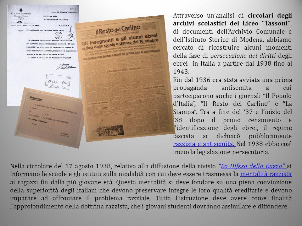 Attraverso un'analisi di circolari degli archivi scolastici del Liceo Tassoni , di documenti dell'Archivio Comunale e dell'Istituto Storico di Modena, abbiamo cercato di ricostruire alcuni momenti della fase di persecuzione dei diritti degli ebrei in Italia a partire dal 1938 fino al 1943.