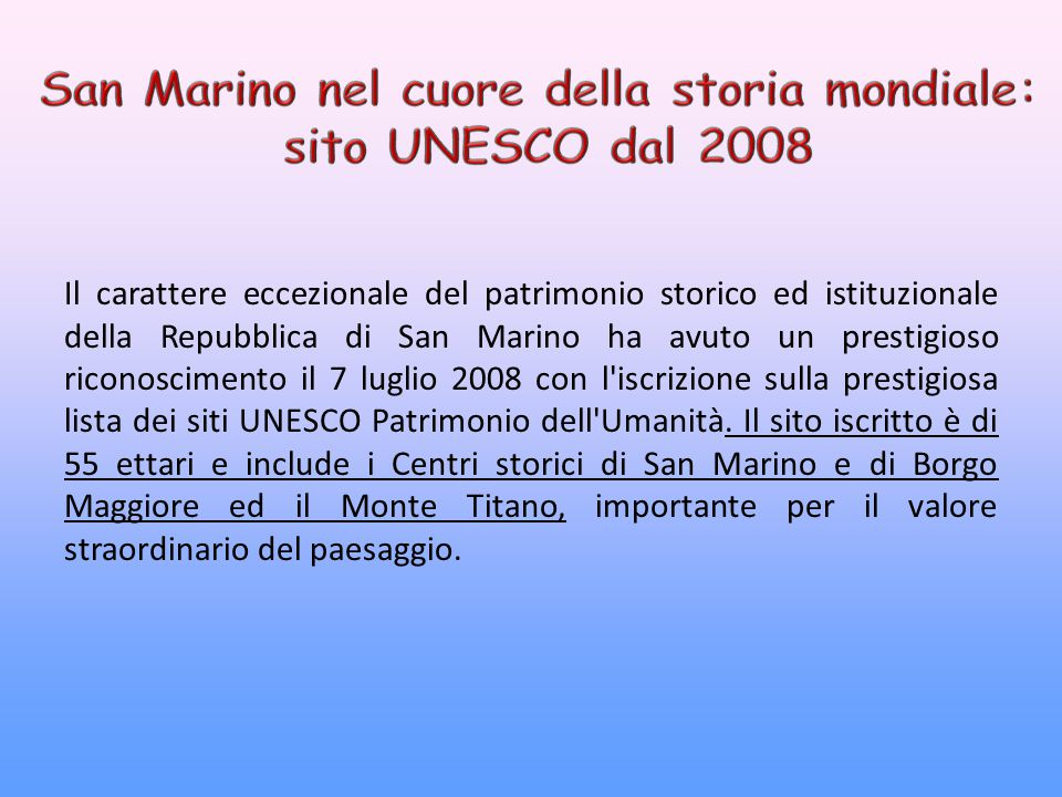 Il carattere eccezionale del patrimonio storico ed istituzionale della Repubblica di San Marino ha avuto un prestigioso riconoscimento il 7 luglio 2008 con l iscrizione sulla prestigiosa lista dei siti UNESCO Patrimonio dell Umanità.