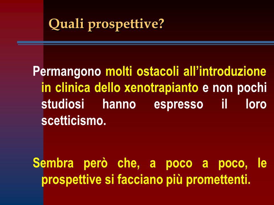 Quali prospettive Permangono molti ostacoli all'introduzione in clinica dello xenotrapianto e non pochi studiosi hanno espresso il loro scetticismo.