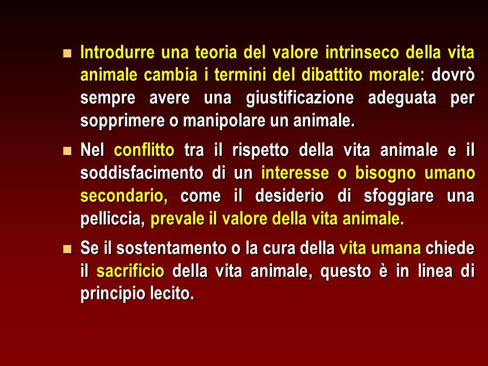 Introdurre una teoria del valore intrinseco della vita animale cambia i termini del dibattito morale: dovrò sempre avere una giustificazione adeguata per sopprimere o manipolare un animale.