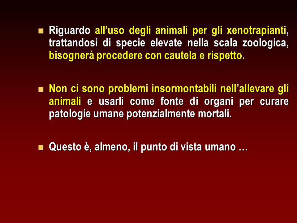 Riguardo all'uso degli animali per gli xenotrapianti, trattandosi di specie elevate nella scala zoologica, bisognerà procedere con cautela e rispetto.