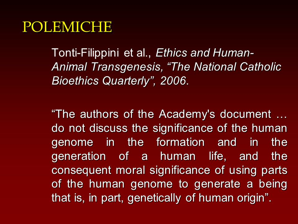 POLEMICHE Tonti-Filippini et al., Ethics and Human-Animal Transgenesis, The National Catholic Bioethics Quarterly , 2006.