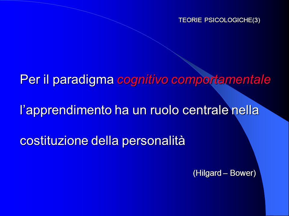 TEORIE PSICOLOGICHE(3) Per il paradigma cognitivo comportamentale l'apprendimento ha un ruolo centrale nella costituzione della personalità (Hilgard – Bower)