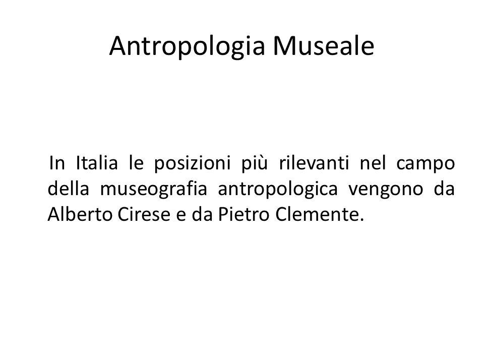 Antropologia Museale In Italia le posizioni più rilevanti nel campo della museografia antropologica vengono da Alberto Cirese e da Pietro Clemente.