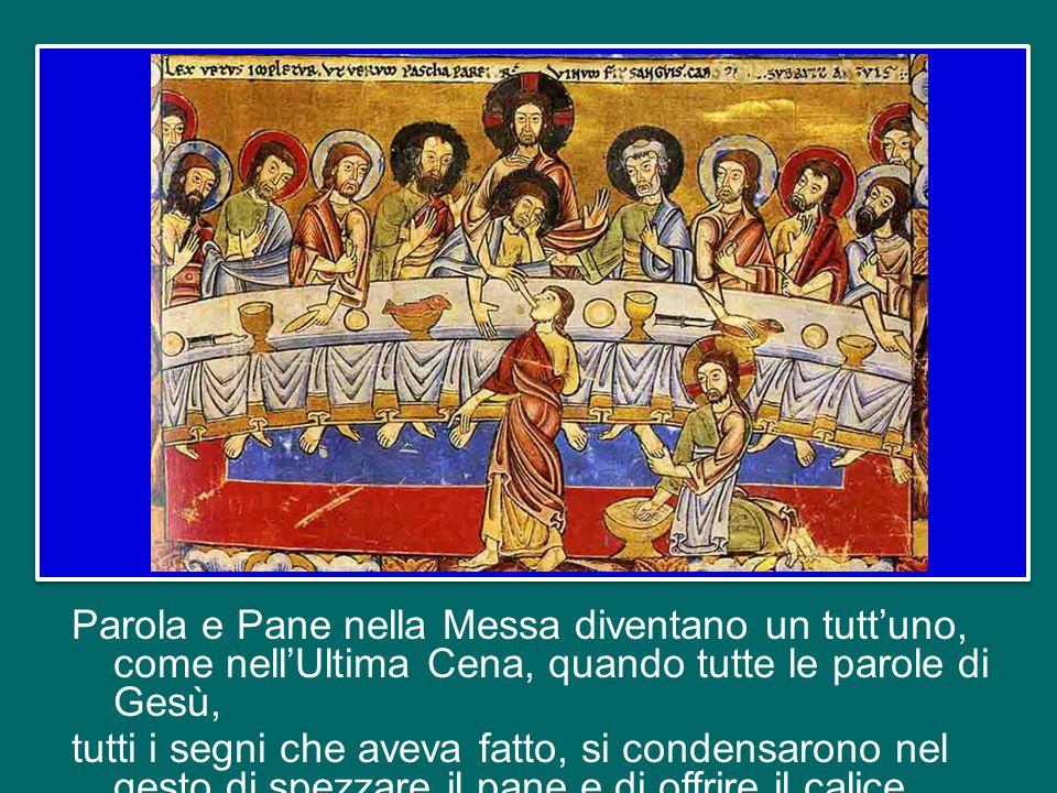 Parola e Pane nella Messa diventano un tutt'uno, come nell'Ultima Cena, quando tutte le parole di Gesù, tutti i segni che aveva fatto, si condensarono nel gesto di spezzare il pane e di offrire il calice,