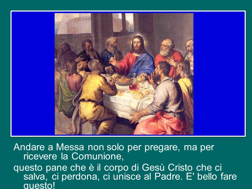Andare a Messa non solo per pregare, ma per ricevere la Comunione, questo pane che è il corpo di Gesù Cristo che ci salva, ci perdona, ci unisce al Padre.