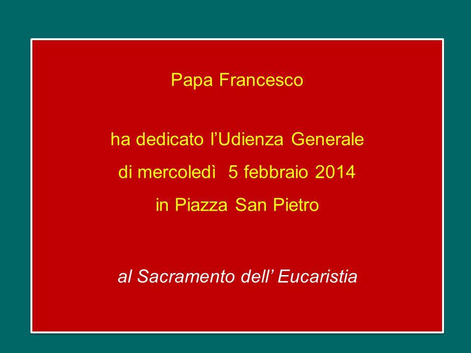 Papa Francesco ha dedicato l'Udienza Generale di mercoledì 5 febbraio 2014 in Piazza San Pietro al Sacramento dell' Eucaristia