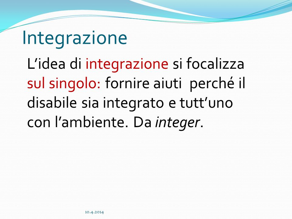 Integrazione L'idea di integrazione si focalizza sul singolo: fornire aiuti perché il disabile sia integrato e tutt'uno con l'ambiente. Da integer.
