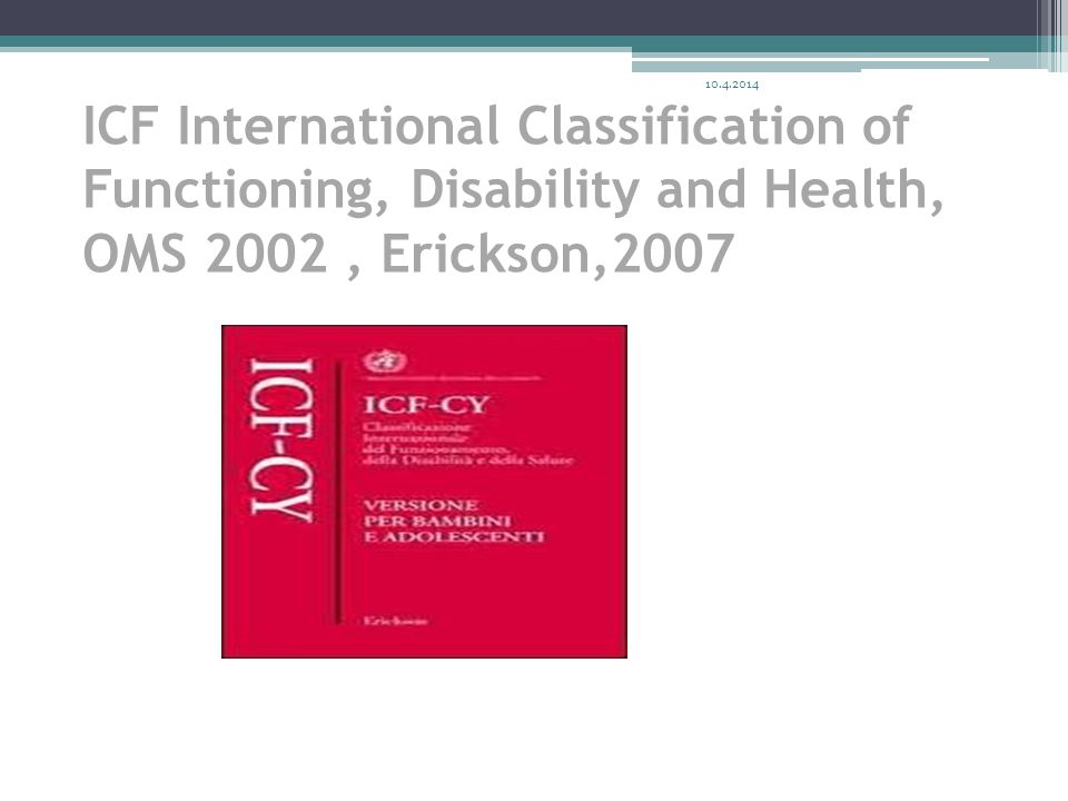 10.4.2014 ICF International Classification of Functioning, Disability and Health, OMS 2002 , Erickson,2007.