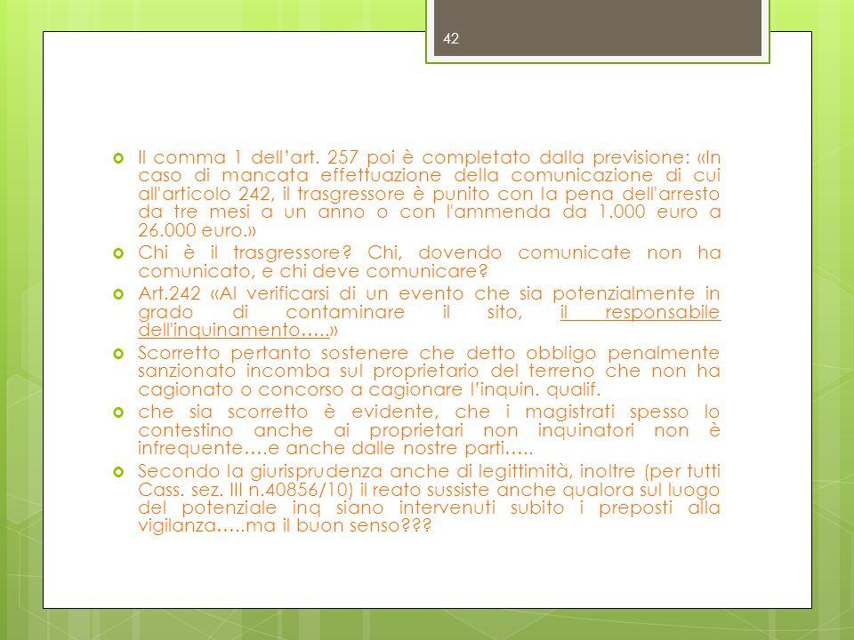 Il comma 1 dell'art. 257 poi è completato dalla previsione: «In caso di mancata effettuazione della comunicazione di cui all articolo 242, il trasgressore è punito con la pena dell arresto da tre mesi a un anno o con l ammenda da 1.000 euro a 26.000 euro.»