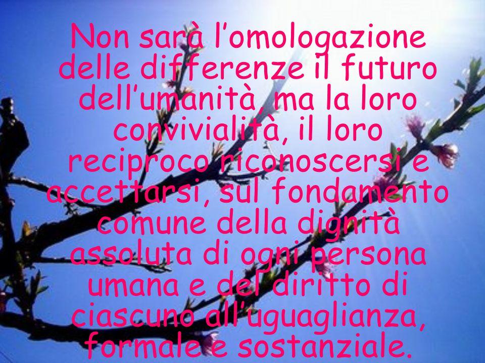 Non sarà l'omologazione delle differenze il futuro dell'umanità, ma la loro convivialità, il loro reciproco riconoscersi e accettarsi, sul fondamento comune della dignità assoluta di ogni persona umana e del diritto di ciascuno all'uguaglianza, formale e sostanziale.