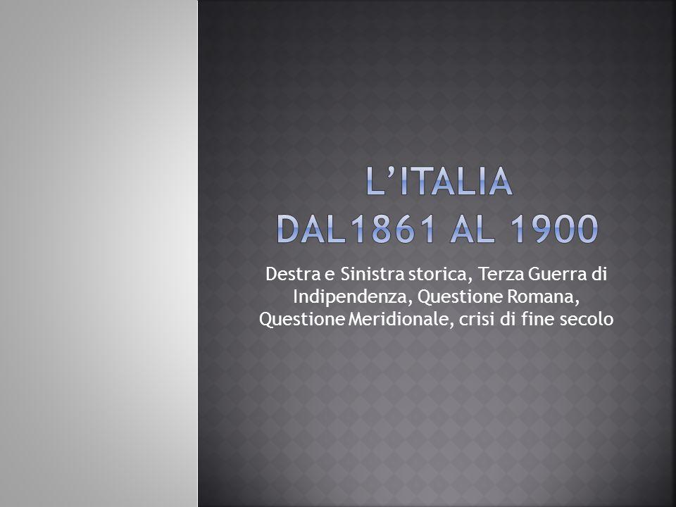 L'italia dal1861 al 1900 Destra e Sinistra storica, Terza Guerra di Indipendenza, Questione Romana, Questione Meridionale, crisi di fine secolo.