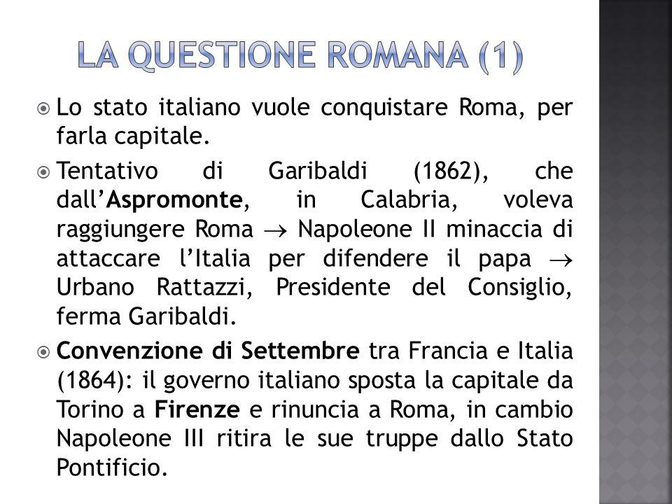 LA QUESTIONE ROMANA (1) Lo stato italiano vuole conquistare Roma, per farla capitale.