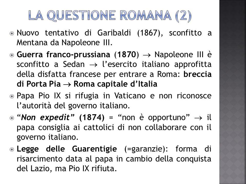 LA QUESTIONE ROMANA (2) Nuovo tentativo di Garibaldi (1867), sconfitto a Mentana da Napoleone III.