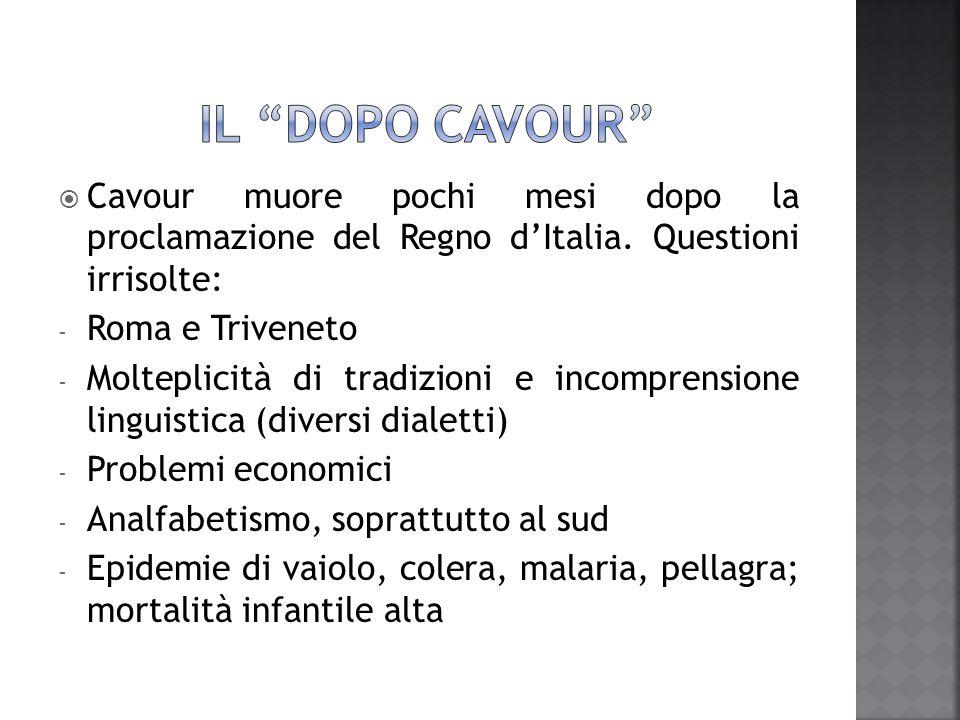 IL DOPO CAVOUR Cavour muore pochi mesi dopo la proclamazione del Regno d'Italia. Questioni irrisolte: