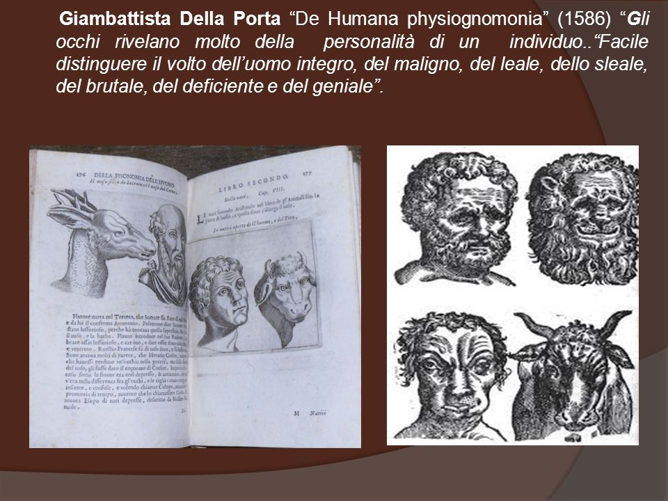 Giambattista Della Porta De Humana physiognomonia (1586) Gli occhi rivelano molto della personalità di un individuo.. Facile distinguere il volto dell'uomo integro, del maligno, del leale, dello sleale, del brutale, del deficiente e del geniale .
