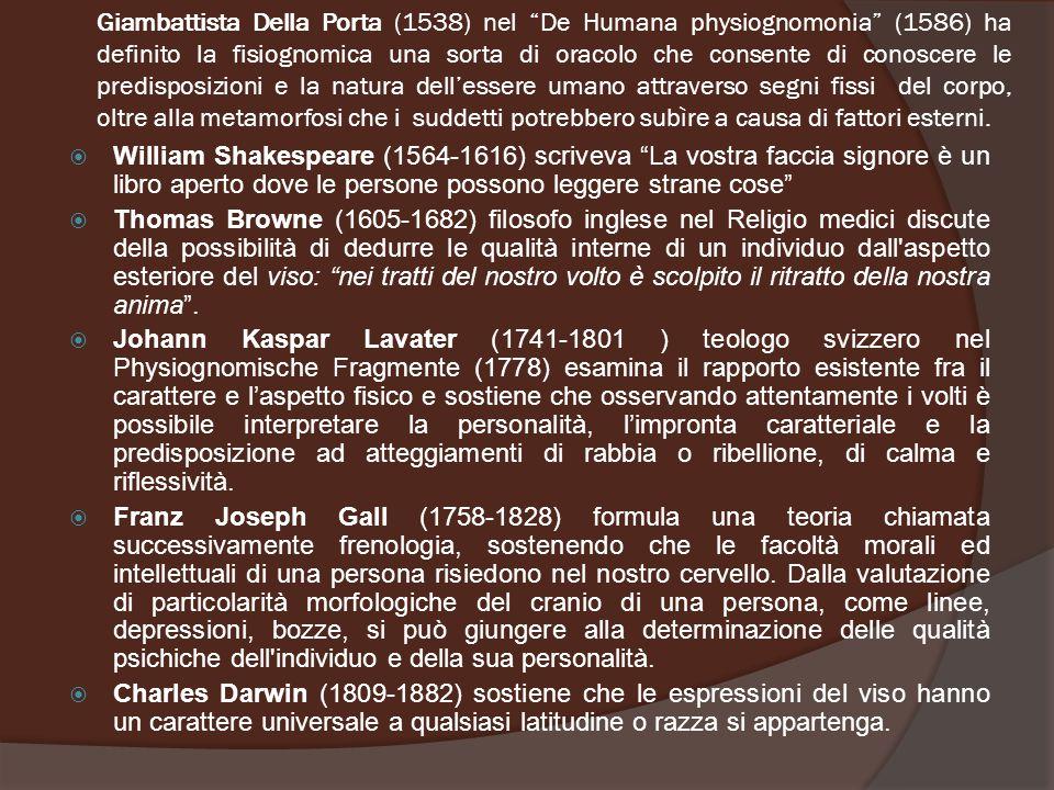 Giambattista Della Porta (1538) nel De Humana physiognomonia (1586) ha definito la fisiognomica una sorta di oracolo che consente di conoscere le predisposizioni e la natura dell'essere umano attraverso segni fissi del corpo, oltre alla metamorfosi che i suddetti potrebbero subìre a causa di fattori esterni.