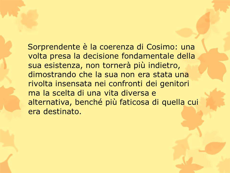 Sorprendente è la coerenza di Cosimo: una volta presa la decisione fondamentale della sua esistenza, non tornerà più indietro, dimostrando che la sua non era stata una rivolta insensata nei confronti dei genitori ma la scelta di una vita diversa e alternativa, benché più faticosa di quella cui era destinato.