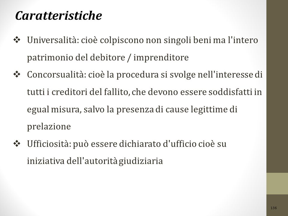 Caratteristiche Universalità: cioè colpiscono non singoli beni ma l intero patrimonio del debitore / imprenditore.