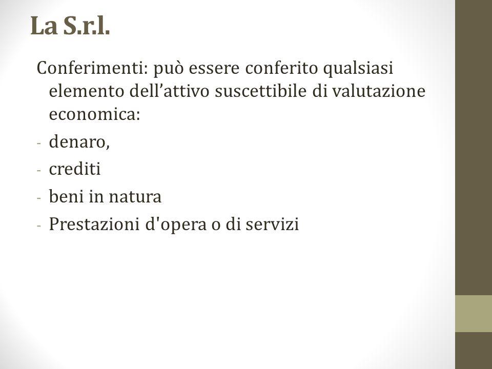 La S.r.l. Conferimenti: può essere conferito qualsiasi elemento dell'attivo suscettibile di valutazione economica: