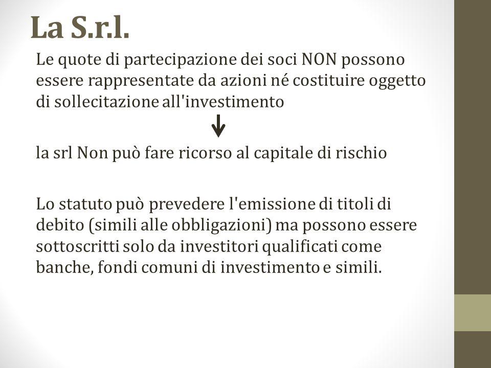 La S.r.l. Le quote di partecipazione dei soci NON possono essere rappresentate da azioni né costituire oggetto di sollecitazione all investimento.