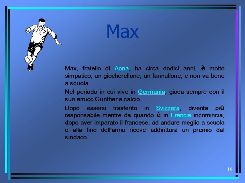 Max Max, fratello di Anna, ha circa dodici anni, è molto simpatico, un giocherellone, un fannullone, e non va bene a scuola.