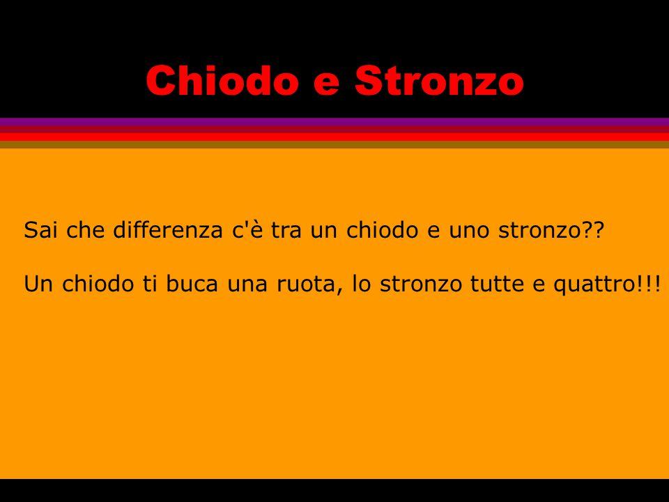 Chiodo e Stronzo Sai che differenza c è tra un chiodo e uno stronzo .