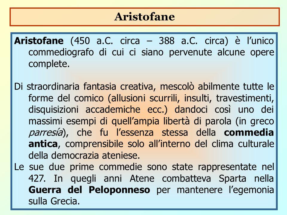 Aristofane Aristofane (450 a.C. circa – 388 a.C. circa) è l'unico commediografo di cui ci siano pervenute alcune opere complete.
