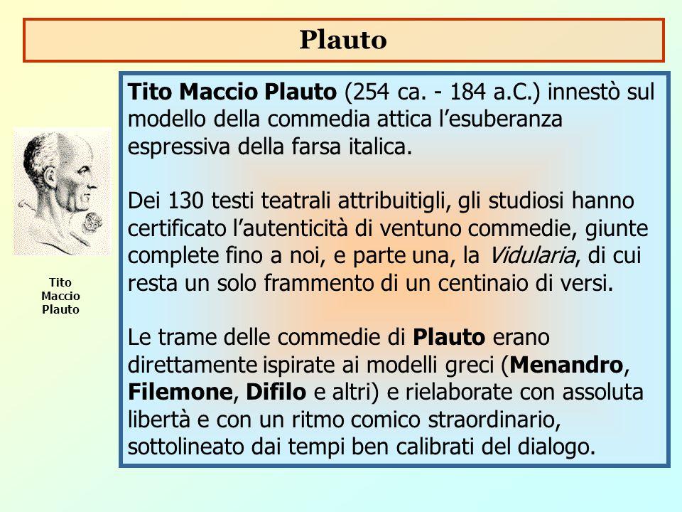 Plauto Tito Maccio Plauto (254 ca. - 184 a.C.) innestò sul modello della commedia attica l'esuberanza espressiva della farsa italica.
