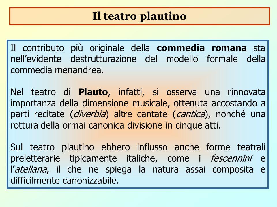 Il teatro plautino Il contributo più originale della commedia romana sta nell'evidente destrutturazione del modello formale della commedia menandrea.