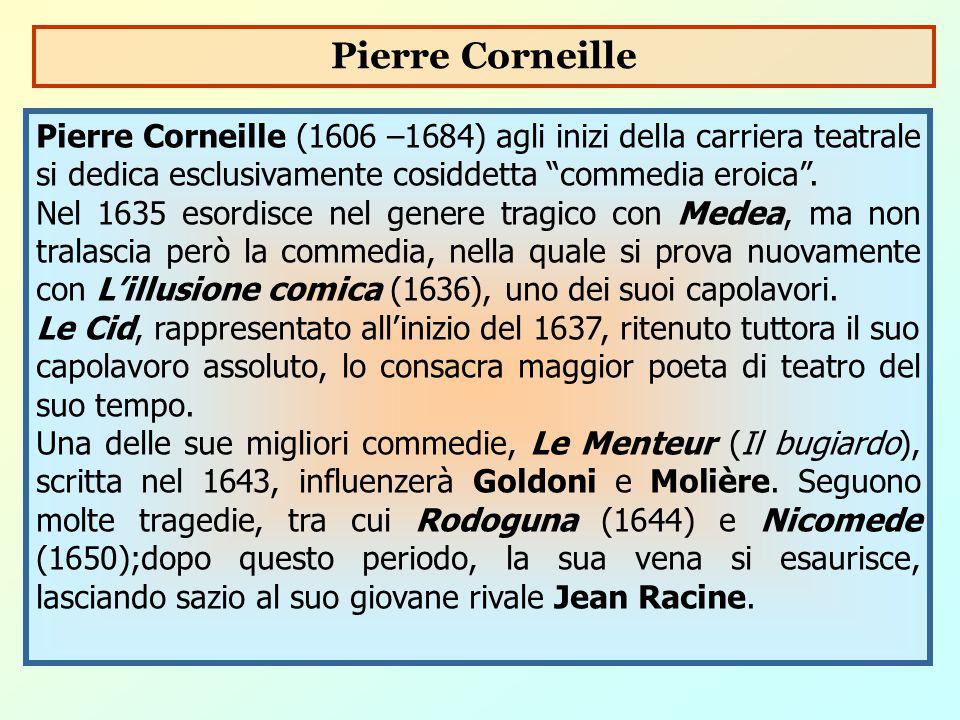 Pierre Corneille Pierre Corneille (1606 –1684) agli inizi della carriera teatrale si dedica esclusivamente cosiddetta commedia eroica .
