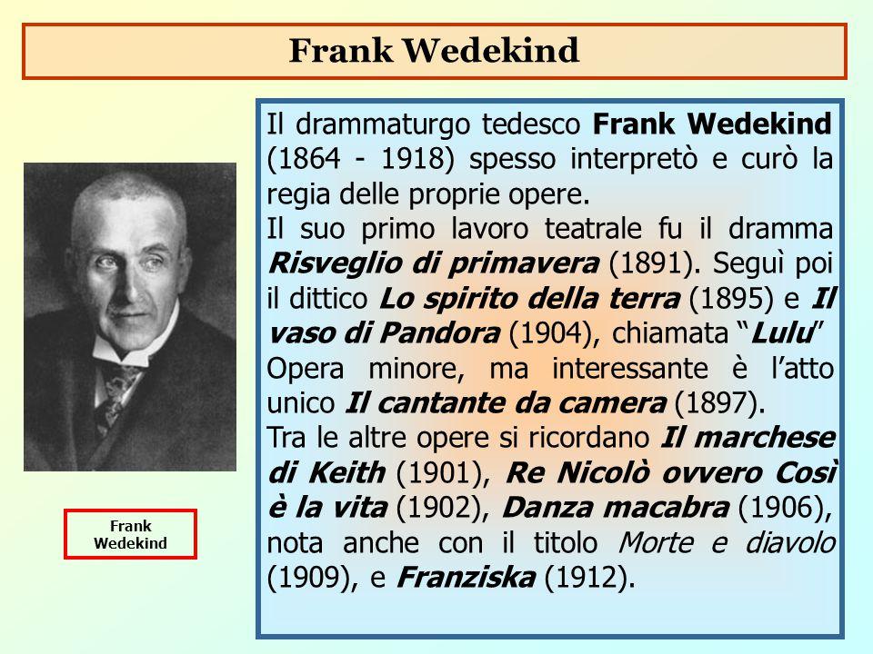 Frank Wedekind Il drammaturgo tedesco Frank Wedekind (1864 - 1918) spesso interpretò e curò la regia delle proprie opere.