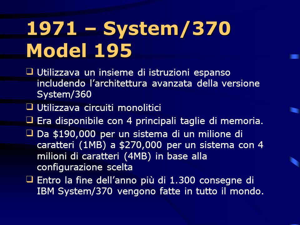 1971 – System/370 Model 195 Utilizzava un insieme di istruzioni espanso includendo l'architettura avanzata della versione System/360.