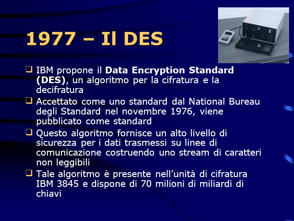 1977 – Il DES IBM propone il Data Encryption Standard (DES), un algoritmo per la cifratura e la decifratura.