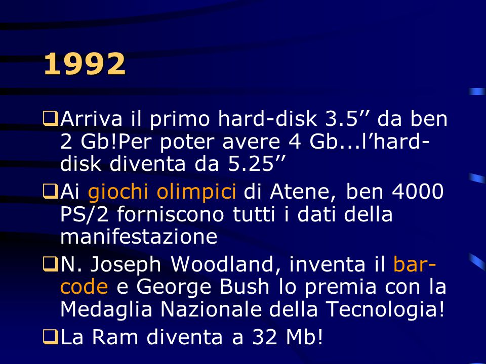 1992 Arriva il primo hard-disk 3.5'' da ben 2 Gb!Per poter avere 4 Gb...l'hard-disk diventa da 5.25''