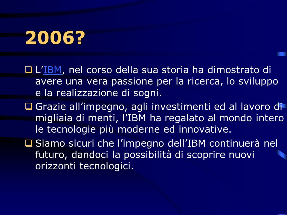 2006 L'IBM, nel corso della sua storia ha dimostrato di avere una vera passione per la ricerca, lo sviluppo e la realizzazione di sogni.