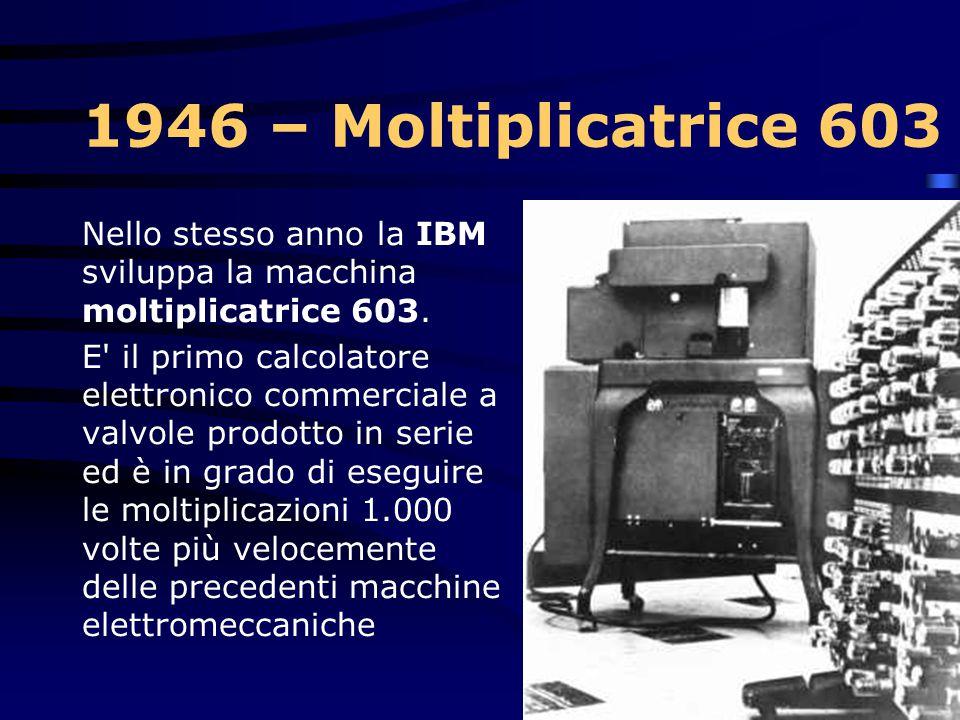 1946 – Moltiplicatrice 603 Nello stesso anno la IBM sviluppa la macchina moltiplicatrice 603.