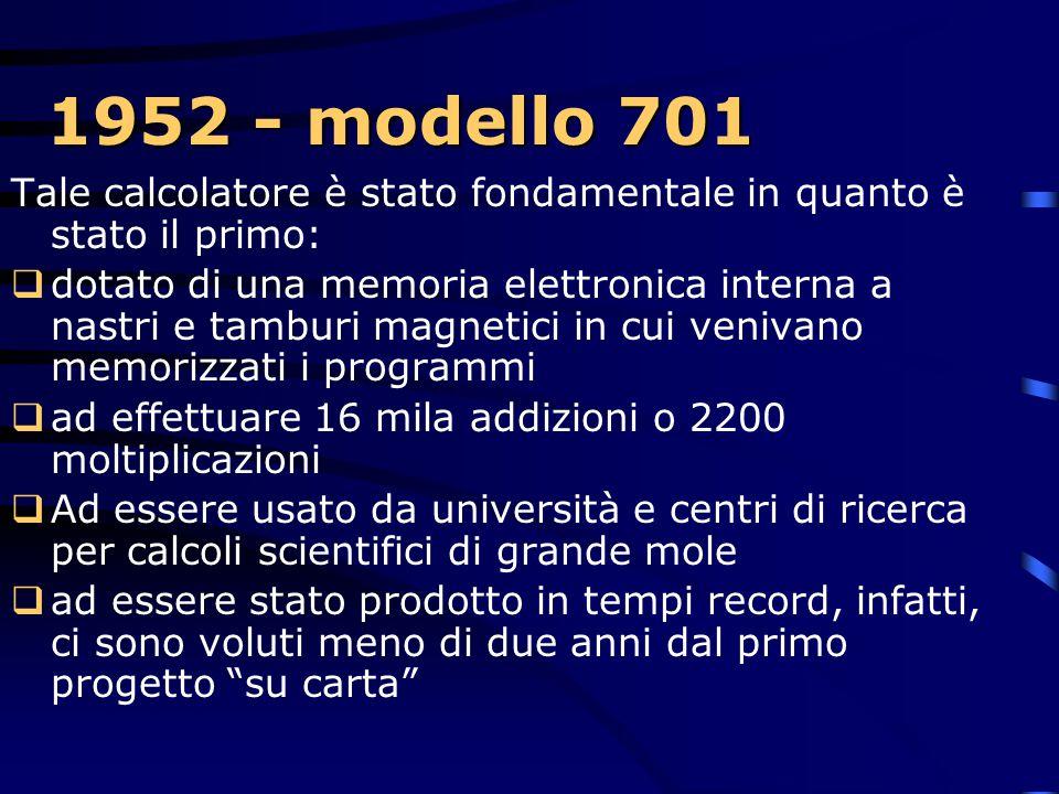 1952 - modello 701 Tale calcolatore è stato fondamentale in quanto è stato il primo: