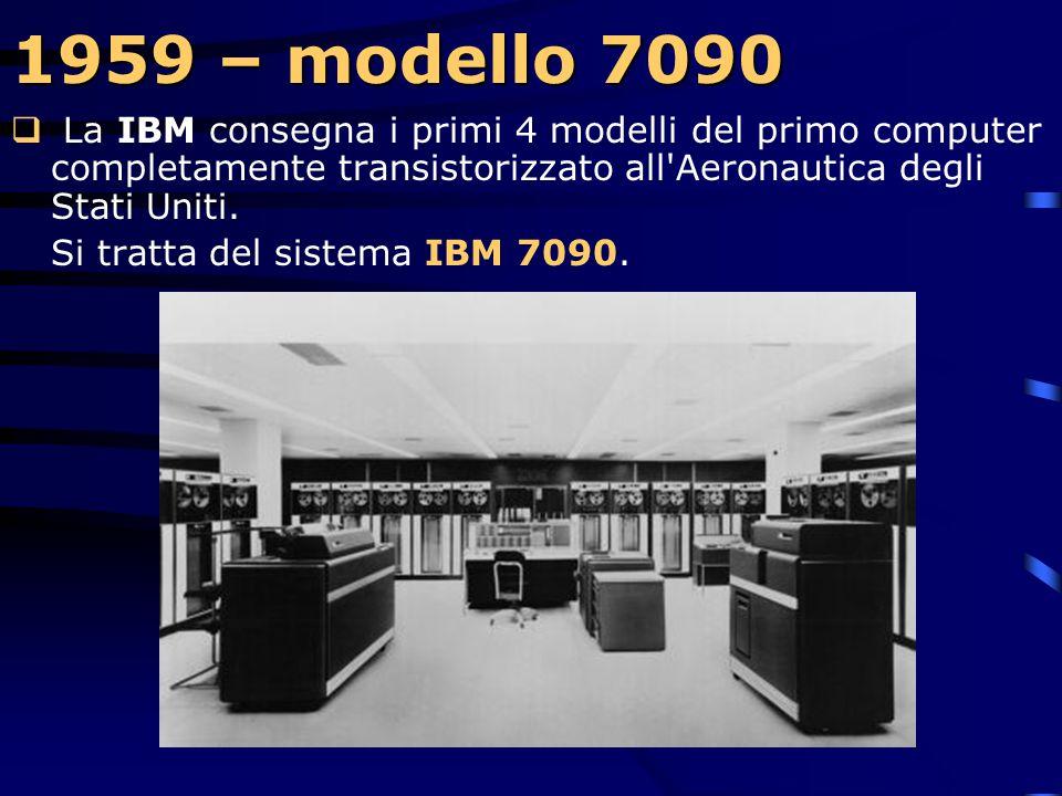 1959 – modello 7090 La IBM consegna i primi 4 modelli del primo computer completamente transistorizzato all Aeronautica degli Stati Uniti.