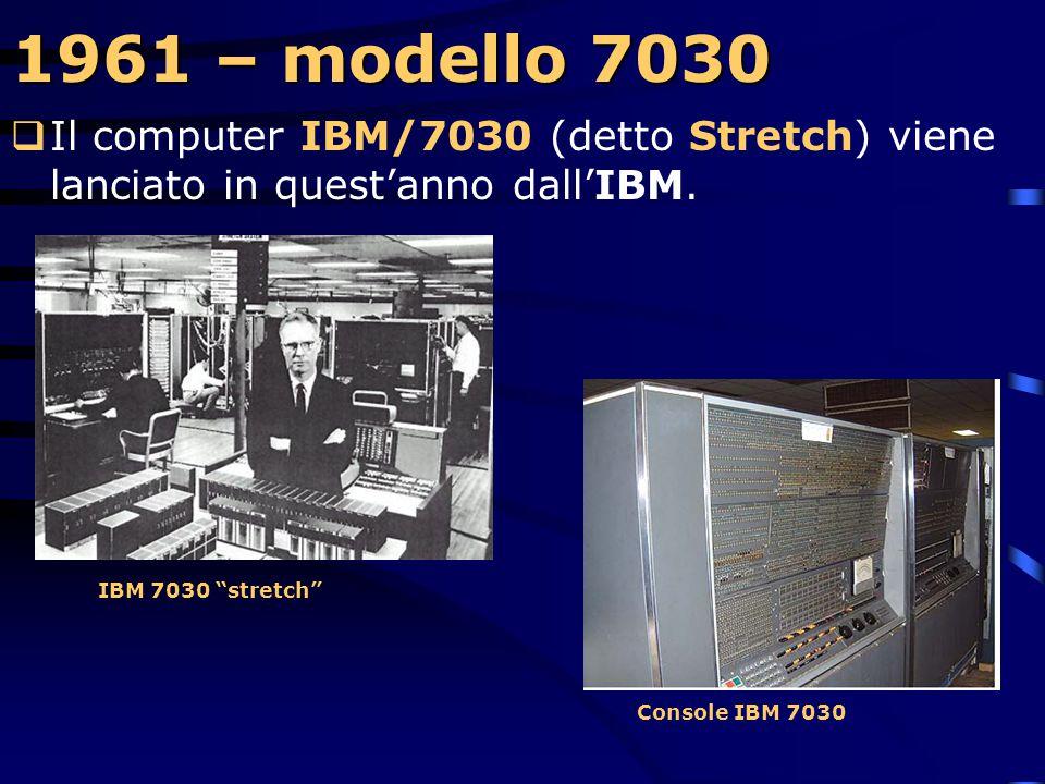 1961 – modello 7030 Il computer IBM/7030 (detto Stretch) viene lanciato in quest'anno dall'IBM. IBM 7030 stretch