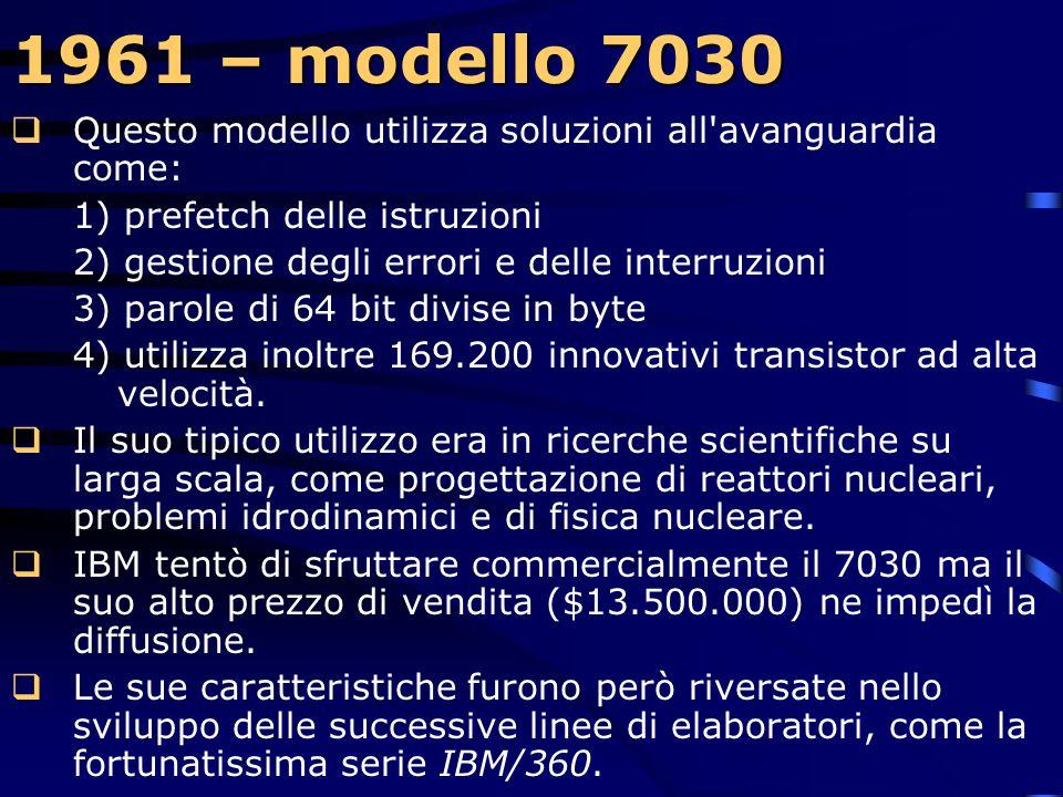 1961 – modello 7030 Questo modello utilizza soluzioni all avanguardia come: 1) prefetch delle istruzioni.