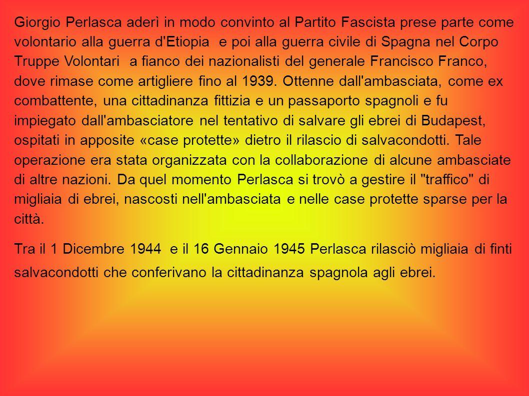 Giorgio Perlasca aderì in modo convinto al Partito Fascista prese parte come volontario alla guerra d Etiopia e poi alla guerra civile di Spagna nel Corpo Truppe Volontari a fianco dei nazionalisti del generale Francisco Franco, dove rimase come artigliere fino al 1939. Ottenne dall ambasciata, come ex combattente, una cittadinanza fittizia e un passaporto spagnoli e fu impiegato dall ambasciatore nel tentativo di salvare gli ebrei di Budapest, ospitati in apposite «case protette» dietro il rilascio di salvacondotti. Tale operazione era stata organizzata con la collaborazione di alcune ambasciate di altre nazioni. Da quel momento Perlasca si trovò a gestire il traffico di migliaia di ebrei, nascosti nell ambasciata e nelle case protette sparse per la città.