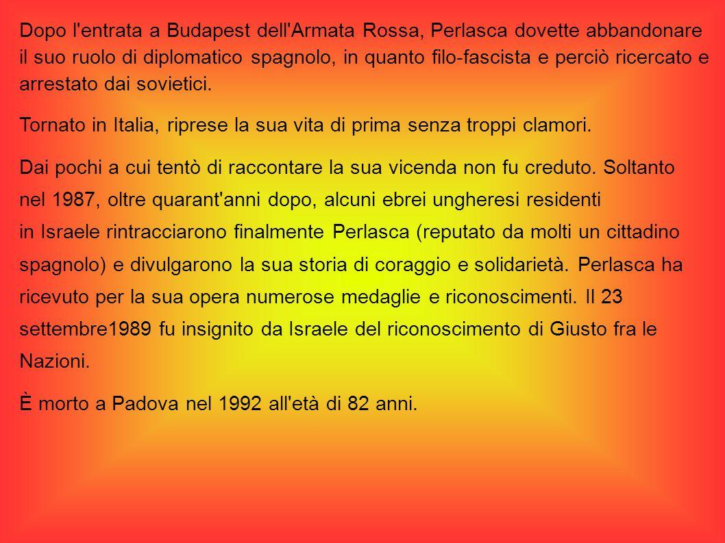 Dopo l entrata a Budapest dell Armata Rossa, Perlasca dovette abbandonare il suo ruolo di diplomatico spagnolo, in quanto filo-fascista e perciò ricercato e arrestato dai sovietici.