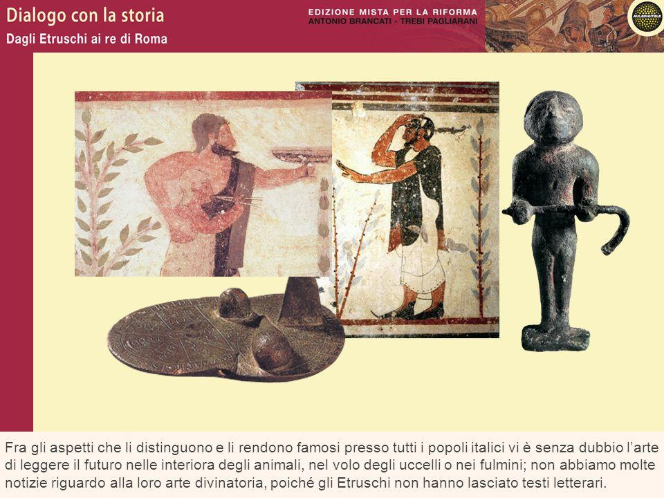 Fra gli aspetti che li distinguono e li rendono famosi presso tutti i popoli italici vi è senza dubbio l'arte di leggere il futuro nelle interiora degli animali, nel volo degli uccelli o nei fulmini; non abbiamo molte notizie riguardo alla loro arte divinatoria, poiché gli Etruschi non hanno lasciato testi letterari.